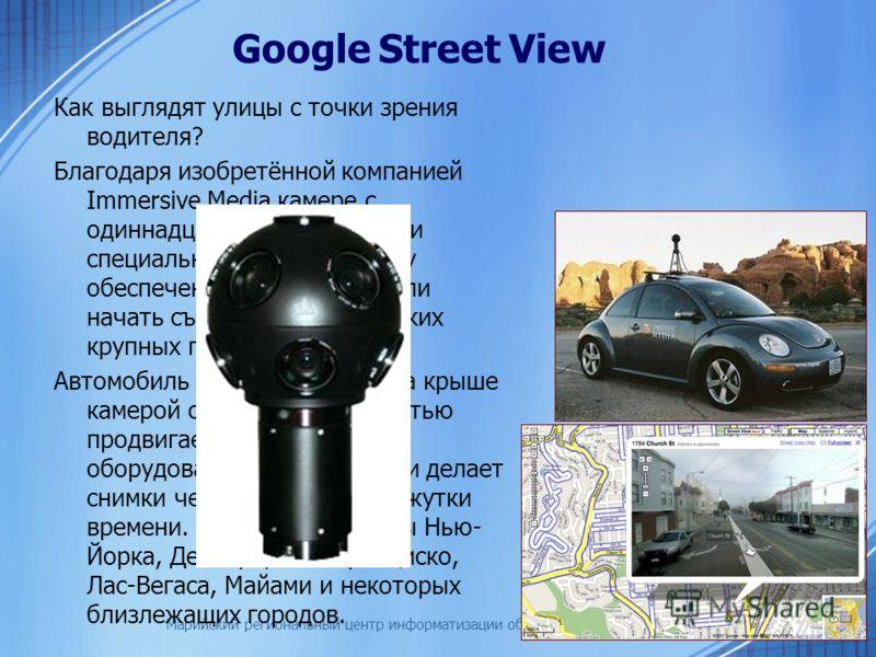Марийский региональный центр информатизации образования Как выглядят улицы с точки зрения водителя? Благодаря изобретённой компанией Immersive Media камере с одиннадцатью объективами и специальному программному обеспечению, в Google смогли начать съё