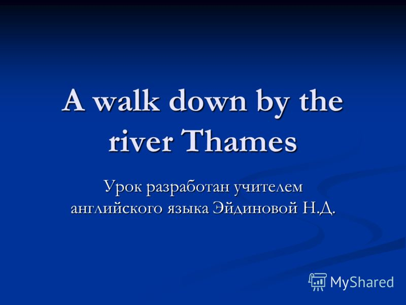 A walk down by the river Thames Урок разработан учителем английского языка Эйдиновой Н.Д.