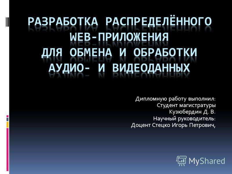 Дипломную работу выполнил: Студент магистратуры Кузюбердин Д. В. Научный руководитель: Доцент Стецко Игорь Петрович,