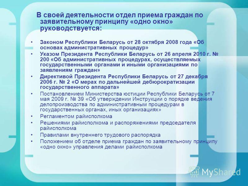 В своей деятельности отдел приема граждан по заявительному принципу «одно окно» руководствуется: Законом Республики Беларусь от 28 октября 2008 года «Об основах административных процедур» Указом Президента Республики Беларусь от 26 апреля 2010 г. 200
