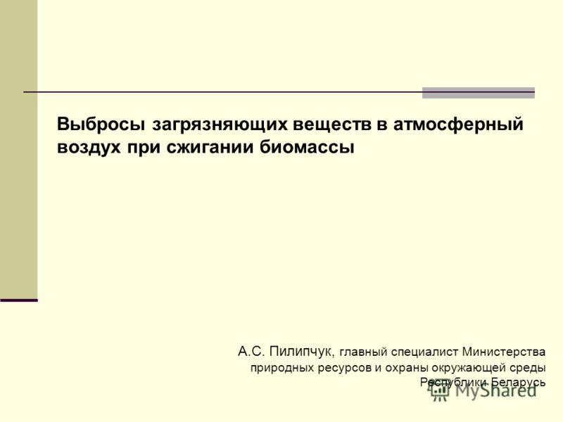 Выбросы загрязняющих веществ в атмосферный воздух при сжигании биомассы А.С. Пилипчук, главный специалист Министерства природных ресурсов и охраны окружающей среды Республики Беларусь