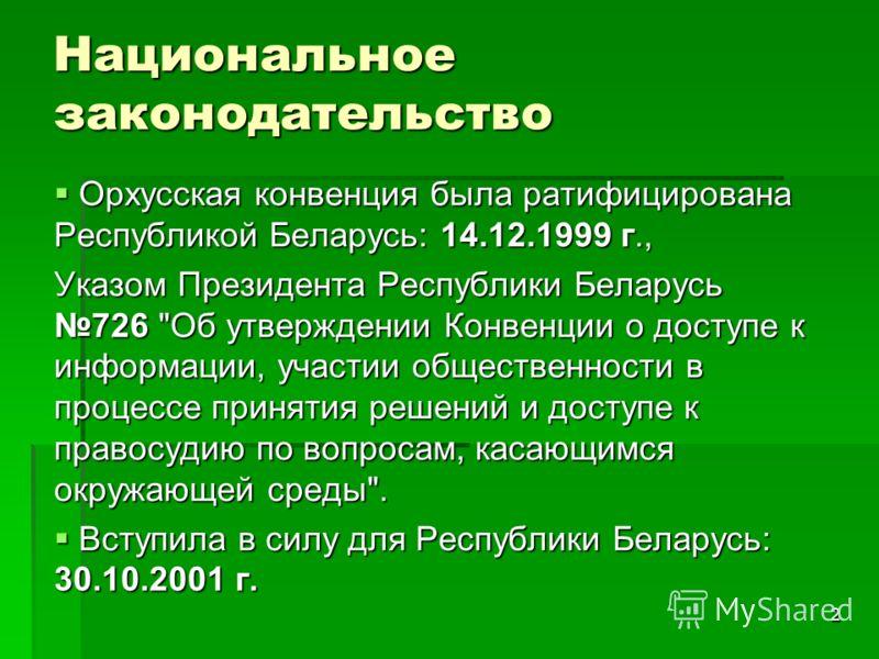 2 Национальное законодательство Орхусская конвенция была ратифицирована Республикой Беларусь: 14.12.1999 г., Орхусская конвенция была ратифицирована Республикой Беларусь: 14.12.1999 г., Указом Президента Республики Беларусь 726