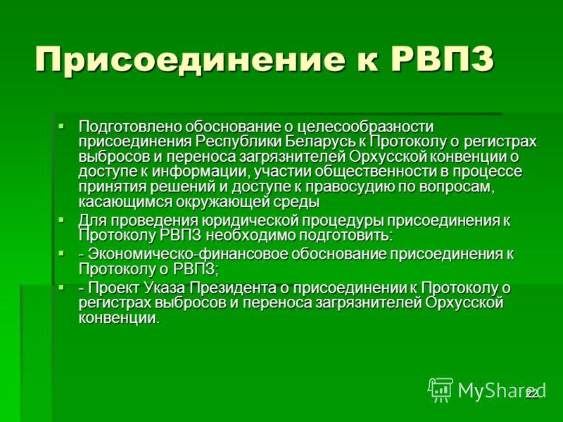 22 Присоединение к РВПЗ Подготовлено обоснование о целесообразности присоединения Республики Беларусь к Протоколу о регистрах выбросов и переноса загрязнителей Орхусской конвенции о доступе к информации, участии общественности в процессе принятия реш