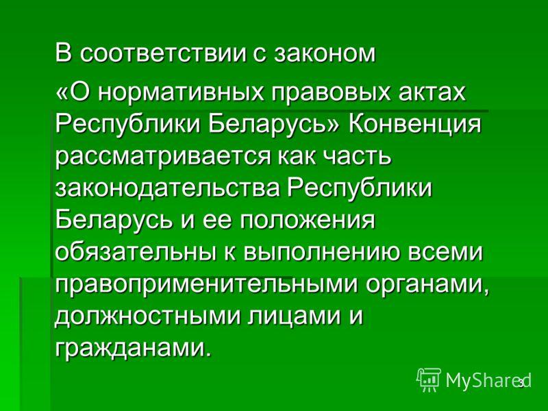 3 В соответствии с законом «О нормативных правовых актах Республики Беларусь» Конвенция рассматривается как часть законодательства Республики Беларусь и ее положения обязательны к выполнению всеми правоприменительными органами, должностными лицами и