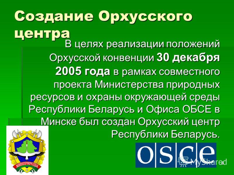 4 Создание Орхусского центра В целях реализации положений Орхусской конвенции 30 декабря 2005 года в рамках совместного проекта Министерства природных ресурсов и охраны окружающей среды Республики Беларусь и Офиса ОБСЕ в Минске был создан Орхусский ц