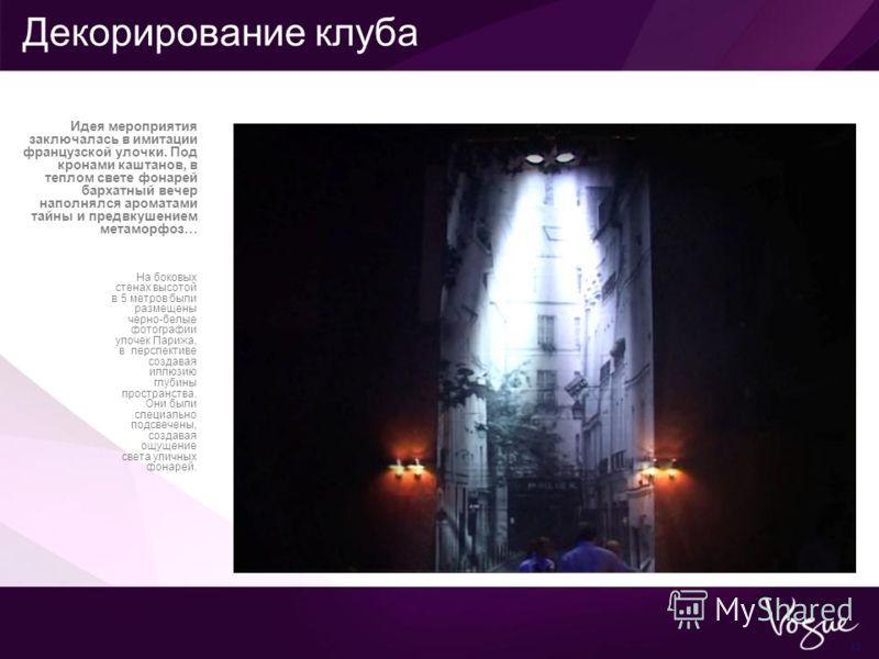 13 На боковых стенах высотой в 5 метров были размещены черно-белые фотографии улочек Парижа, в перспективе создавая иллюзию глубины пространства. Они были специально подсвечены, создавая ощущение света уличных фонарей. Идея мероприятия заключалась в