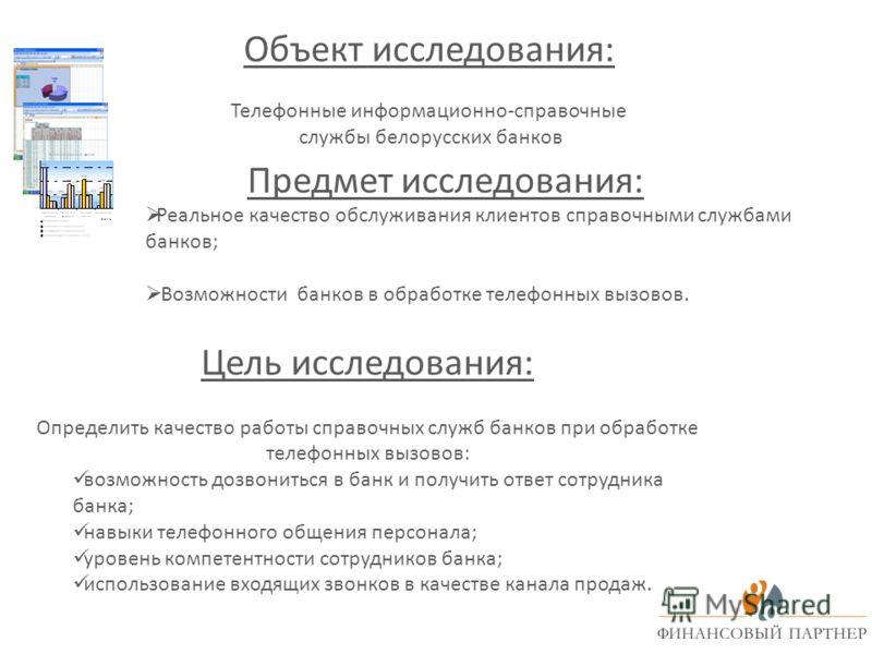 Объект исследования: Телефонные информационно-справочные службы белорусских банков Предмет исследования: Цель исследования: Определить качество работы справочных служб банков при обработке телефонных вызовов: возможность дозвониться в банк и получить