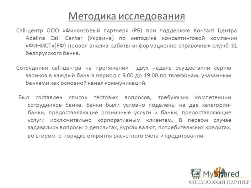Методика исследования Call-центр ООО «Финансовый партнер» (РБ) при поддержке Контакт Центра Adelina Call Center (Украина) по методике консалтинговой компании «ФИНИСТ»(РФ) провел анализ работы информационно-справочных служб 31 белорусского банка. Сотр