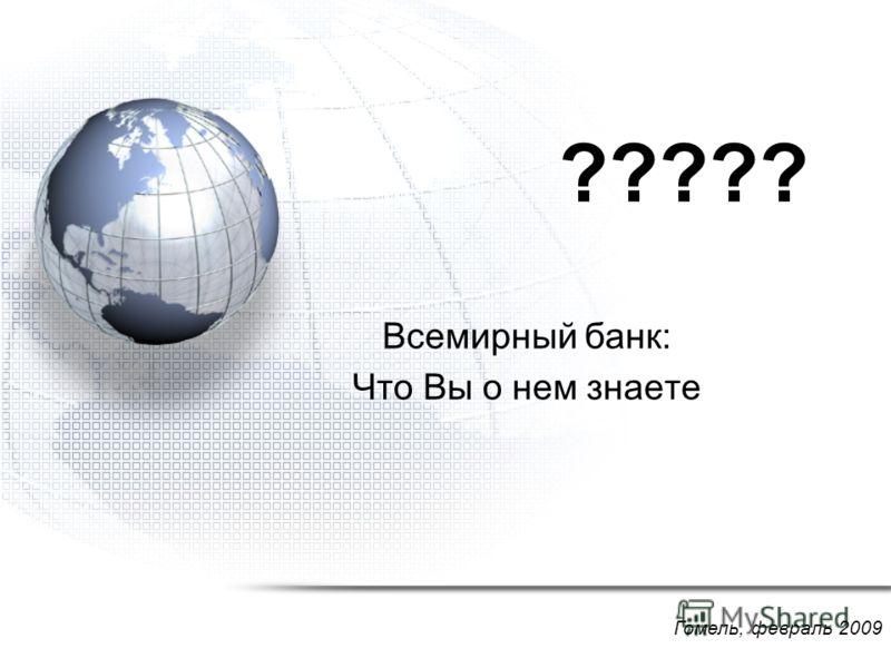 ????? Всемирный банк: Что Вы о нем знаете Гомель, февраль 2009
