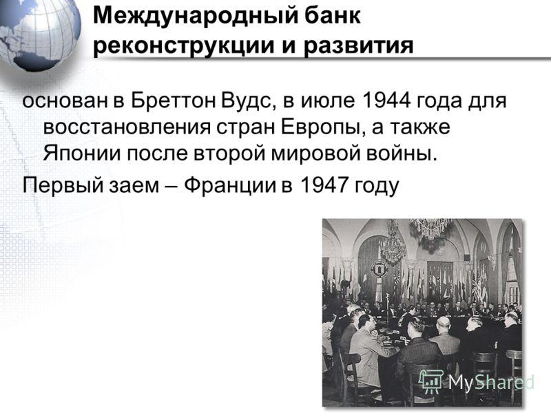 Международный банк реконструкции и развития основан в Бреттон Вудс, в июле 1944 года для восстановления стран Европы, а также Японии после второй мировой войны. Первый заем – Франции в 1947 году