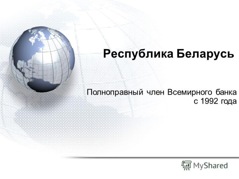 Республика Беларусь Полноправный член Всемирного банка с 1992 года