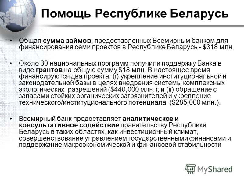 Помощь Республике Беларусь Общая сумма займов, предоставленных Всемирным банком для финансирования семи проектов в Республике Беларусь - $318 млн. Около 30 национальных программ получили поддержку Банка в виде грантов на общую сумму $18 млн. В настоя