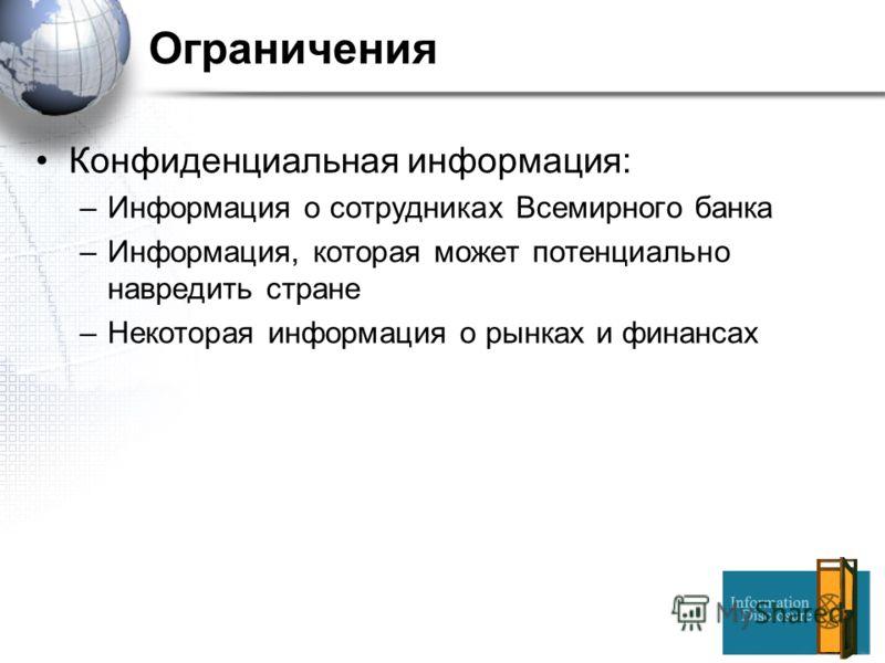 Ограничения Конфиденциальная информация: –Информация о сотрудниках Всемирного банка –Информация, которая может потенциально навредить стране –Некоторая информация о рынках и финансах