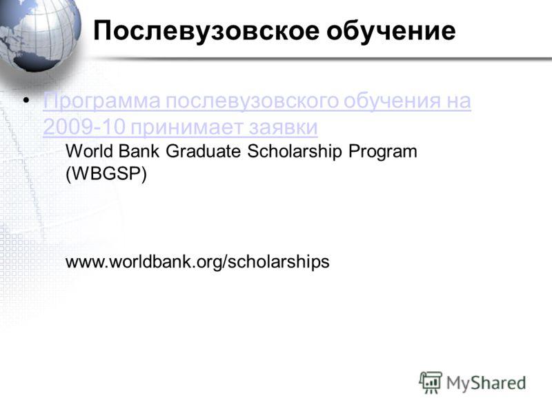 Послевузовское обучение Программа послевузовского обучения на 2009-10 принимает заявкиПрограмма послевузовского обучения на 2009-10 принимает заявки World Bank Graduate Scholarship Program (WBGSP) www.worldbank.org/scholarships