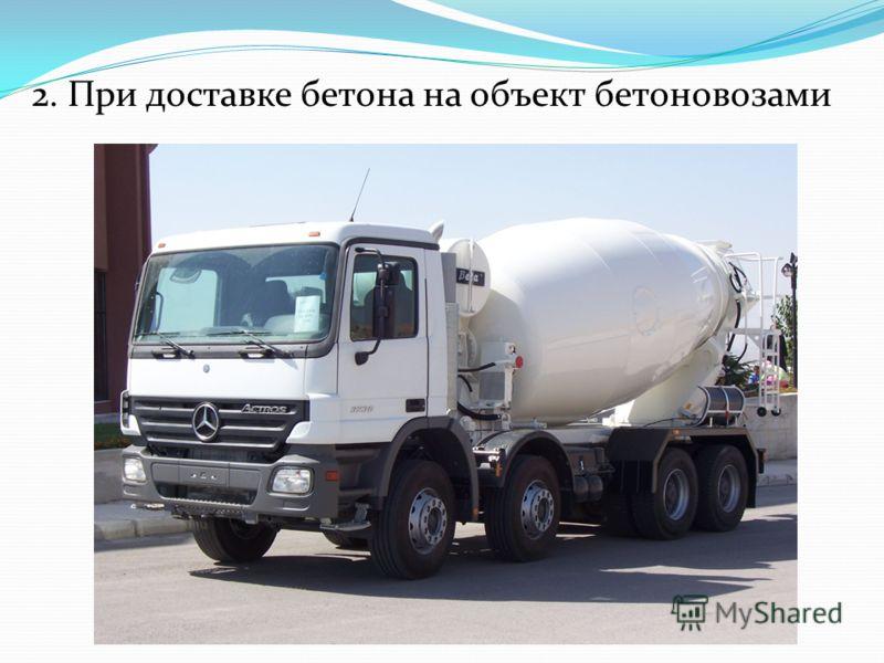 2. При доставке бетона на объект бетоновозами
