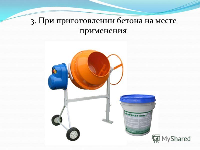 3. При приготовлении бетона на месте применения