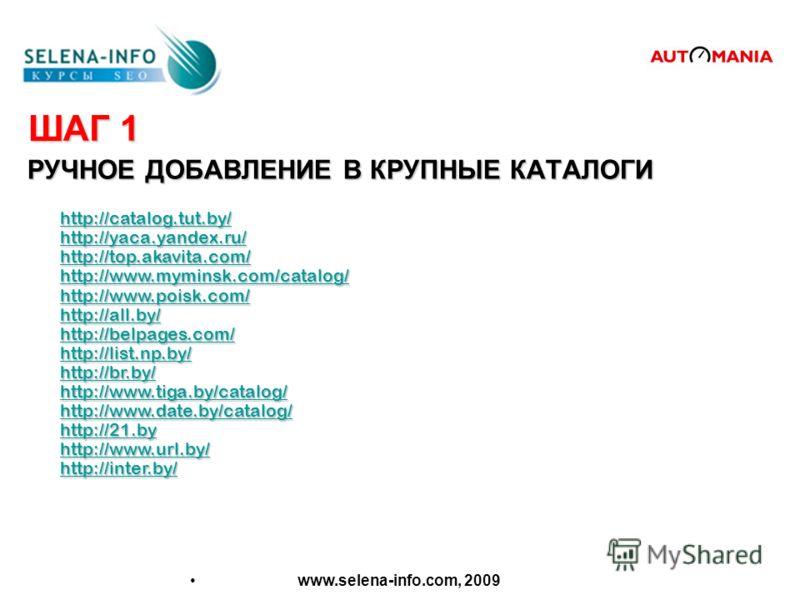 ШАГ 1 РУЧНОЕ ДОБАВЛЕНИЕ В КРУПНЫЕ КАТАЛОГИ www.selena-info.com, 2009 http://catalog.tut.by/ http://yaca.yandex.ru/ http://top.akavita.com/ http://www.myminsk.com/catalog/ http://www.poisk.com/ http://all.by/ http://belpages.com/ http://list.np.by/ ht