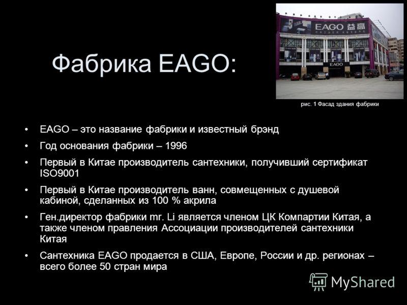 Фабрика EAGO: EAGO – это название фабрики и известный брэнд Год основания фабрики – 1996 Первый в Китае производитель сантехники, получивший сертификат ISO9001 Первый в Китае производитель ванн, совмещенных с душевой кабиной, сделанных из 100 % акрил
