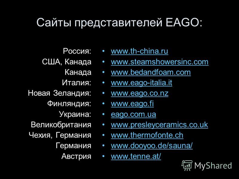 Сайты представителей EAGO: Россия: США, Канада Канада Италия: Новая Зеландия: Финляндия: Украина: Великобритания Чехия, Германия Германия Австрия www.th-china.ruwww.th-china.ru www.steamshowersinc.com www.bedandfoam.com www.eago-italia.it www.eago.co