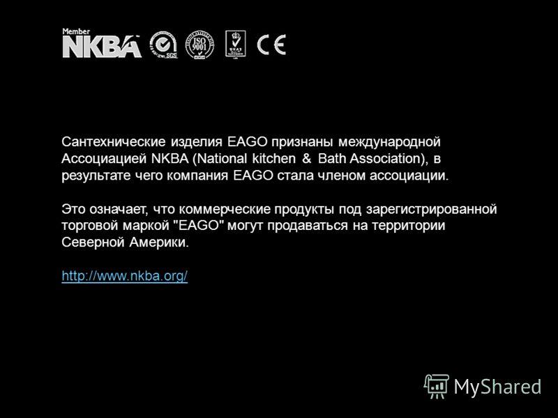 Сантехнические изделия EAGO признаны международной Ассоциацией NKBA (National kitchen Bath Association), в результате чего компания EAGO стала членом ассоциации. Это означает, что коммерческие продукты под зарегистрированной торговой маркой