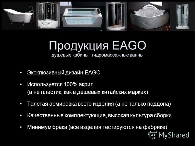 Продукция EAGO душевые кабины | гидромассажные ванны Эксклюзивный дизайн EAGO Используется 100% акрил (а не пластик, как в дешевых китайских марках) Толстая армировка всего изделия (а не только поддона) Качественные комплектующие, высокая культура сб