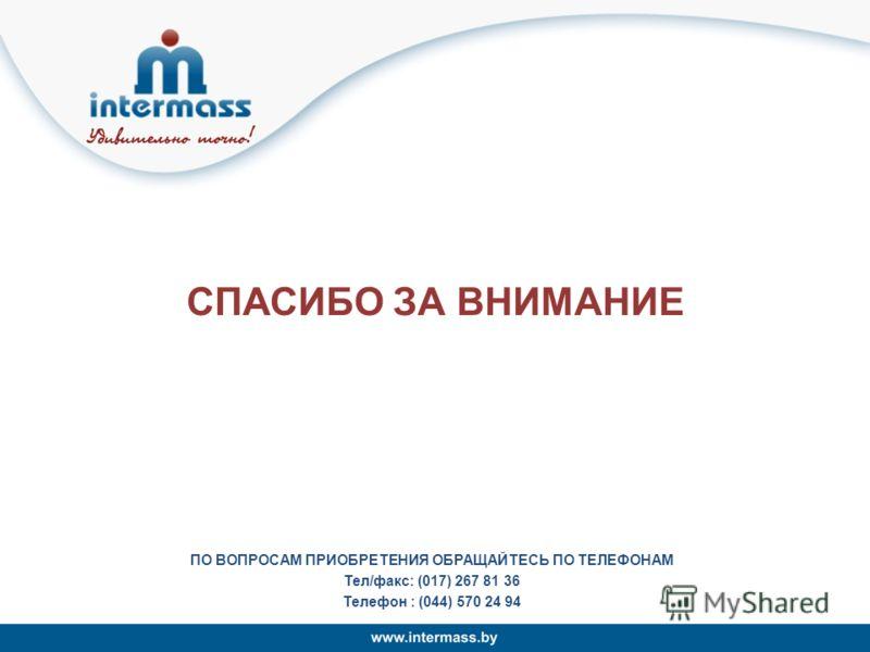 СПАСИБО ЗА ВНИМАНИЕ ПО ВОПРОСАМ ПРИОБРЕТЕНИЯ ОБРАЩАЙТЕСЬ ПО ТЕЛЕФОНАМ Тел/факс: (017) 267 81 36 Телефон : (044) 570 24 94