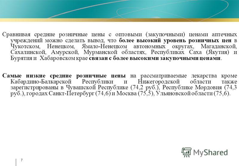 7 Сравнивая средние розничные цены с оптовыми (закупочными) ценами аптечных учреждений можно сделать вывод, что более высокий уровень розничных цен в Чукотском, Ненецком, Ямало-Ненецком автономных округах, Магаданской, Сахалинской, Амурской, Мурманск