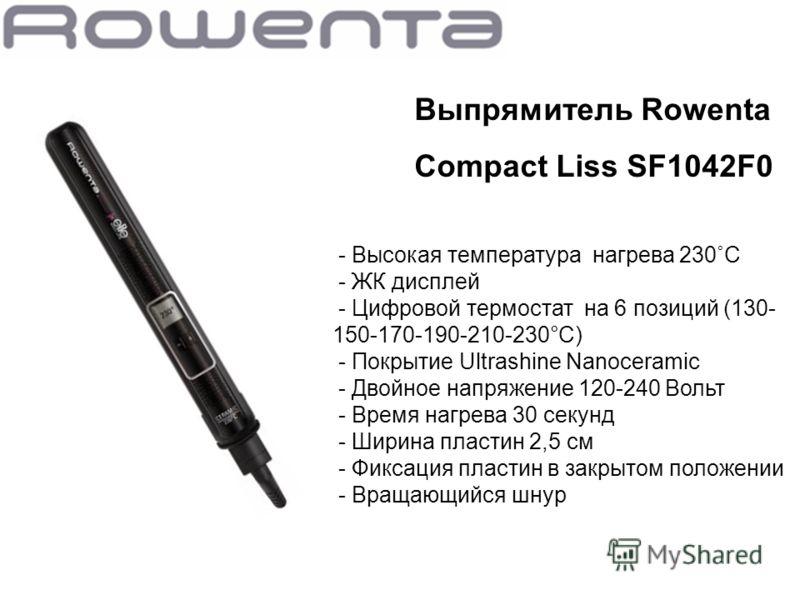 Выпрямитель Rowenta Compact Liss SF1042F0 - Высокая температура нагрева 230˚C - ЖК дисплей - Цифровой термостат на 6 позиций (130- 150-170-190-210-230°С) - Покрытие Ultrashine Nanoceramic - Двойное напряжение 120-240 Вольт - Время нагрева 30 секунд -