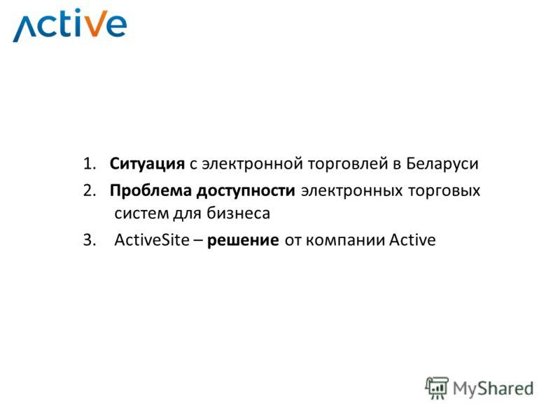 1. Ситуация с электронной торговлей в Беларуси 2. Проблема доступности электронных торговых систем для бизнеса 3.ActiveSite – решение от компании Active
