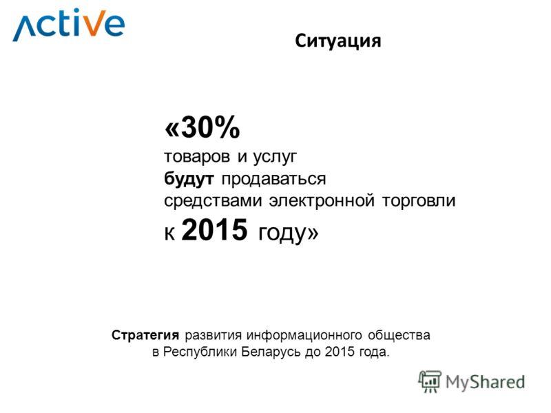 Ситуация «30% товаров и услуг будут продаваться средствами электронной торговли к 2015 году» Стратегия развития информационного общества в Республики Беларусь до 2015 года.