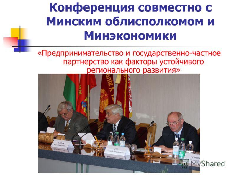 Конференция совместно с Минским облисполкомом и Минэкономики «Предпринимательство и государственно-частное партнерство как факторы устойчивого регионального развития»