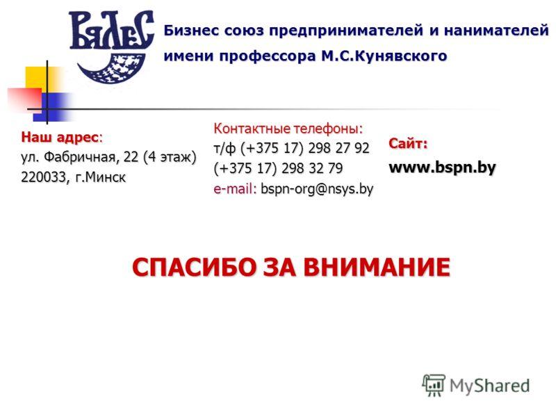 СПАСИБО ЗА ВНИМАНИЕ Бизнес союз предпринимателей и нанимателей имени профессора М.С.Кунявского Наш адрес: ул. Фабричная, 22 (4 этаж) 220033, г.Минск Контактные телефоны: т/ф (+375 17) 298 27 92 (+375 17) 298 32 79 e-mail: bspn-org@nsys.by Сайт: www.b