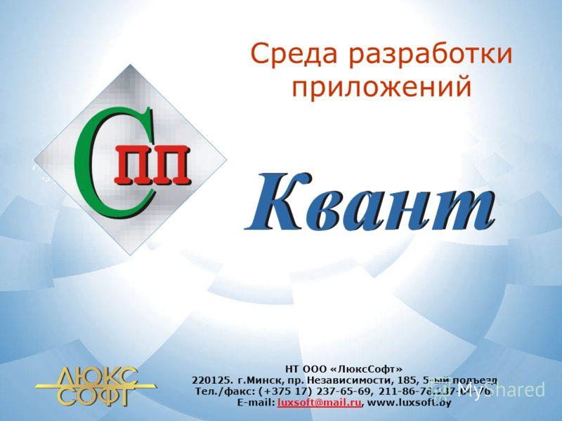 Среда разработки приложений НТ ООО «ЛюксСофт» 220125. г.Минск, пр. Независимости, 185, 5-ый подъезд Тел./факс: (+375 17) 237-65-69, 211-86-78,237-04-76, E-mail: luxsoft@mail.ru, www.luxsoft.byluxsoft@mail.ru