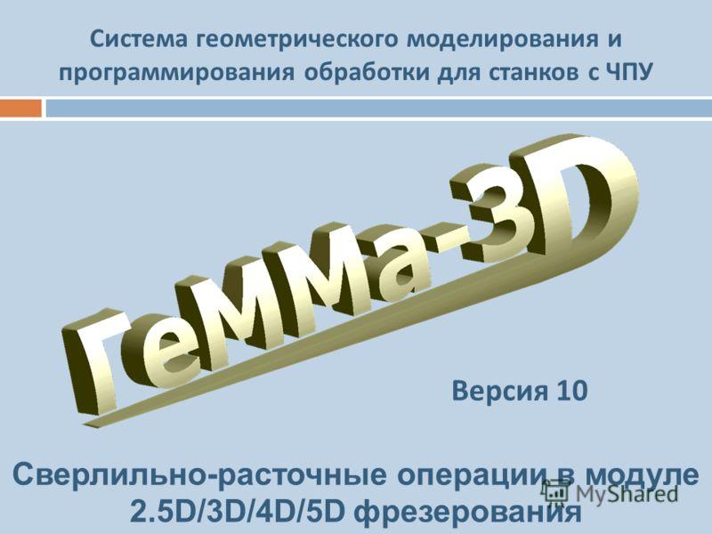Система геометрического моделирования и программирования обработки для станков с ЧПУ Сверлильно-расточные операции в модуле 2.5D/3D/4D/5D фрезерования Версия 10