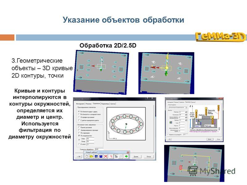 Указание объектов обработки Обработка 2D/2.5D 3.Геометрические объекты – 3D кривые, 2D контуры, точки Кривые и контуры интерполируются в контуры окружностей, определяется их диаметр и центр. Используется фильтрация по диаметру окружностей