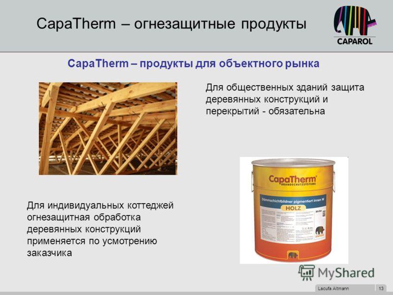 Lacufa Altmann 13 CapaTherm – огнезащитные продукты CapaTherm – продукты для объектного рынка Для общественных зданий защита деревянных конструкций и перекрытий - обязательна Для индивидуальных коттеджей огнезащитная обработка деревянных конструкций