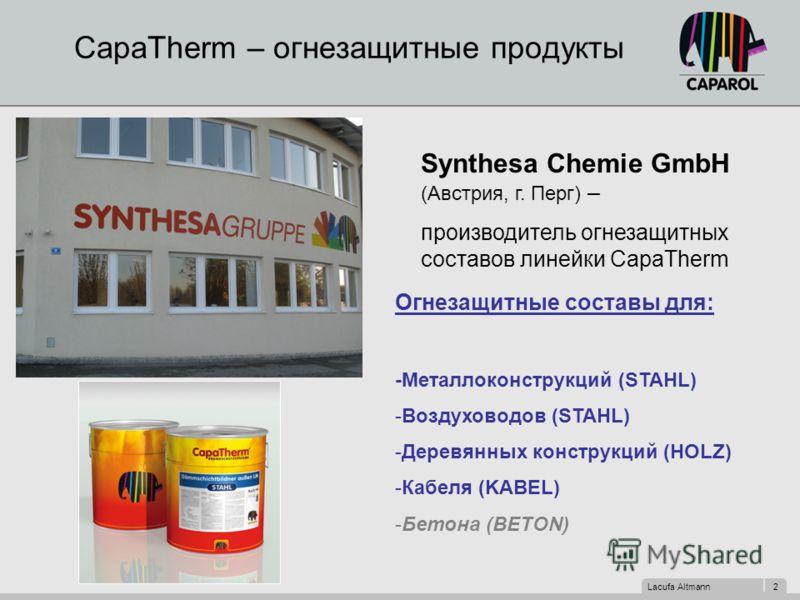 Lacufa Altmann 2 CapaTherm – огнезащитные продукты Synthesa Chemie GmbH (Австрия, г. Перг) – производитель огнезащитных составов линейки CapaTherm Огнезащитные составы для: -Металлоконструкций (STAHL) -Воздуховодов (STAHL) -Деревянных конструкций (HO
