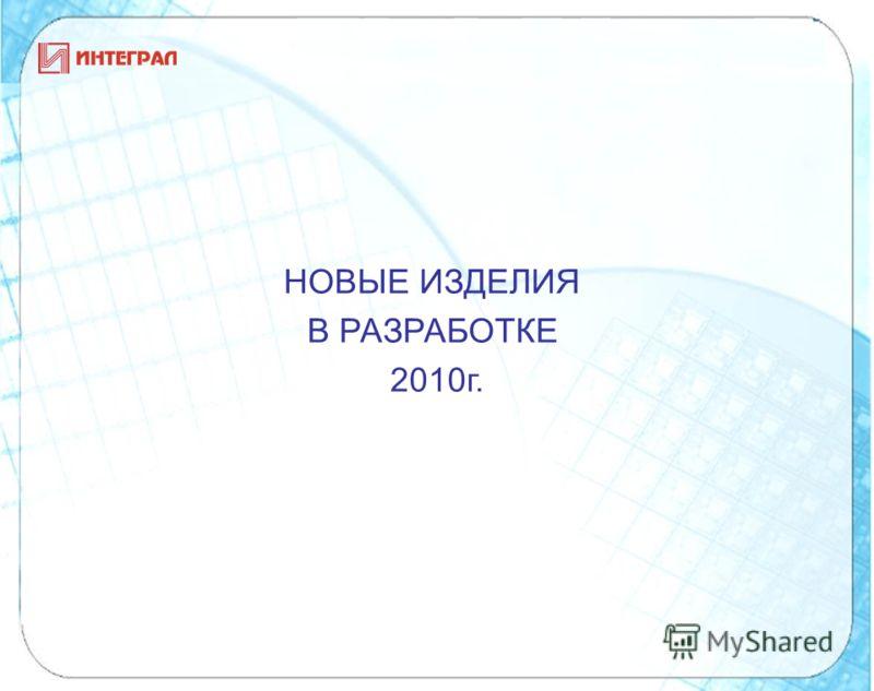 НОВЫЕ ИЗДЕЛИЯ В РАЗРАБОТКЕ 2010г.