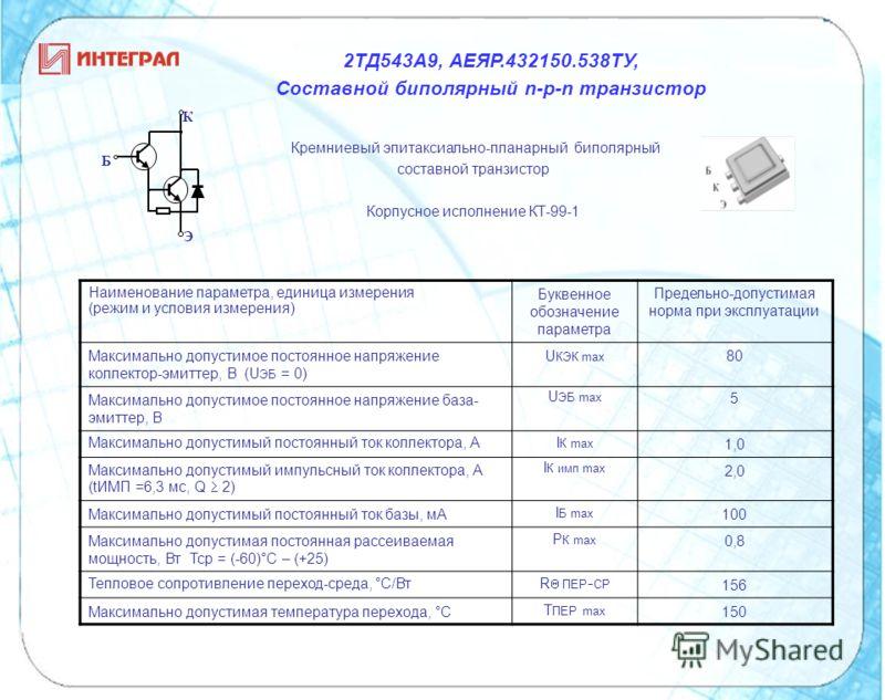 Кремниевый эпитаксиально-планарный биполярный составной транзистор Корпусное исполнение КТ-99-1 К Э Б Наименование параметра, единица измерения (режим и условия измерения) Буквенное обозначение параметра Предельно-допустимая норма при эксплуатации Ма