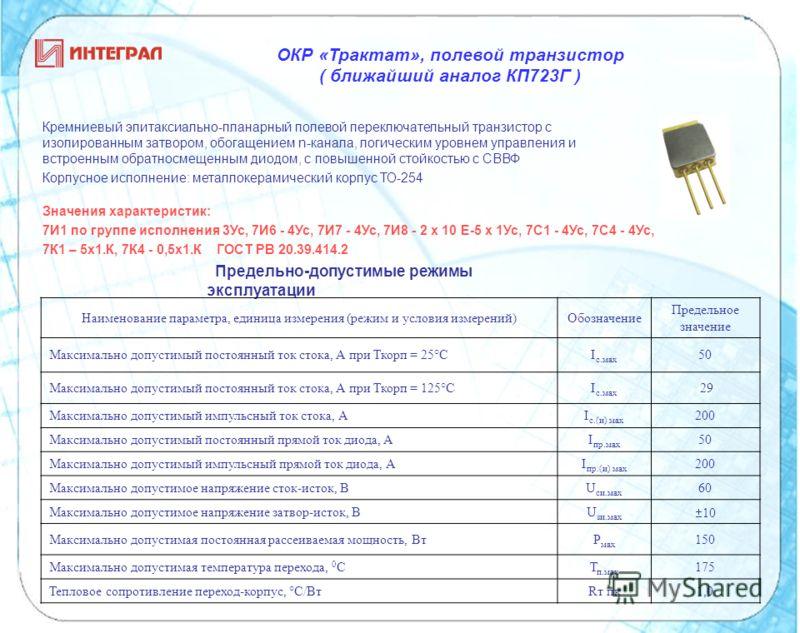 ОКР «Трактат», полевой транзистор ( ближайший аналог КП723Г ) Предельно-допустимые режимы эксплуатации Значения характеристик: 7И1 по группе исполнения 3Ус, 7И6 - 4Ус, 7И7 - 4Ус, 7И8 - 2 х 10 Е-5 х 1Ус, 7С1 - 4Ус, 7С4 - 4Ус, 7К1 – 5х1.К, 7К4 - 0,5х1.