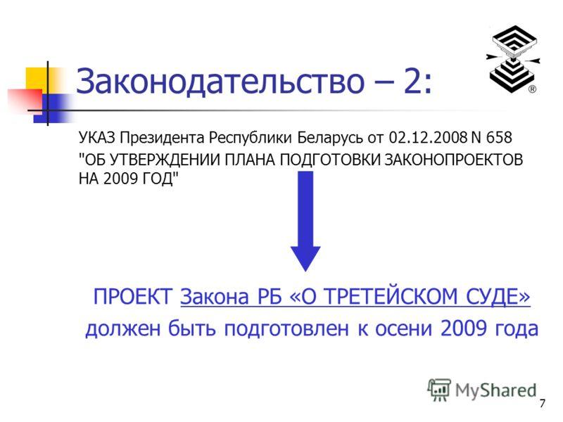 7 Законодательство – 2: УКАЗ Президента Республики Беларусь от 02.12.2008 N 658 ОБ УТВЕРЖДЕНИИ ПЛАНА ПОДГОТОВКИ ЗАКОНОПРОЕКТОВ НА 2009 ГОД ПРОЕКТ Закона РБ «О ТРЕТЕЙСКОМ СУДЕ» должен быть подготовлен к осени 2009 года