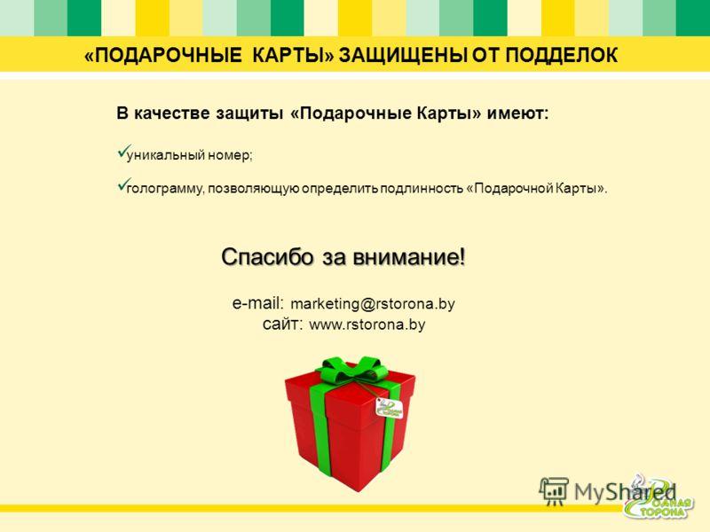 «ПОДАРОЧНЫЕ КАРТЫ» ЗАЩИЩЕНЫ ОТ ПОДДЕЛОК В качестве защиты «Подарочные Карты» имеют: уникальный номер; голограмму, позволяющую определить подлинность «Подарочной Карты». Спасибо за внимание! e-mail: marketing@rstorona.by сайт: www.rstorona.by