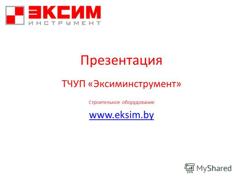 Презентация ТЧУП «Эксиминструмент» Строительное оборудование www.eksim.by