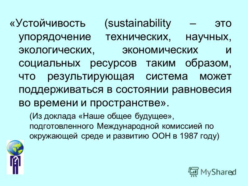 3 «Устойчивость (sustainability – это упорядочение технических, научных, экологических, экономических и социальных ресурсов таким образом, что результирующая система может поддерживаться в состоянии равновесия во времени и пространстве». (Из доклада