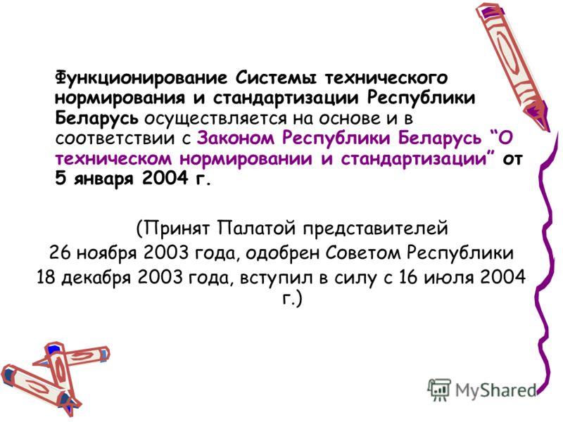 Функционирование Системы технического нормирования и стандартизации Республики Беларусь осуществляется на основе и в соответствии с Законом Республики Беларусь О техническом нормировании и стандартизации от 5 января 2004 г. (Принят Палатой представит