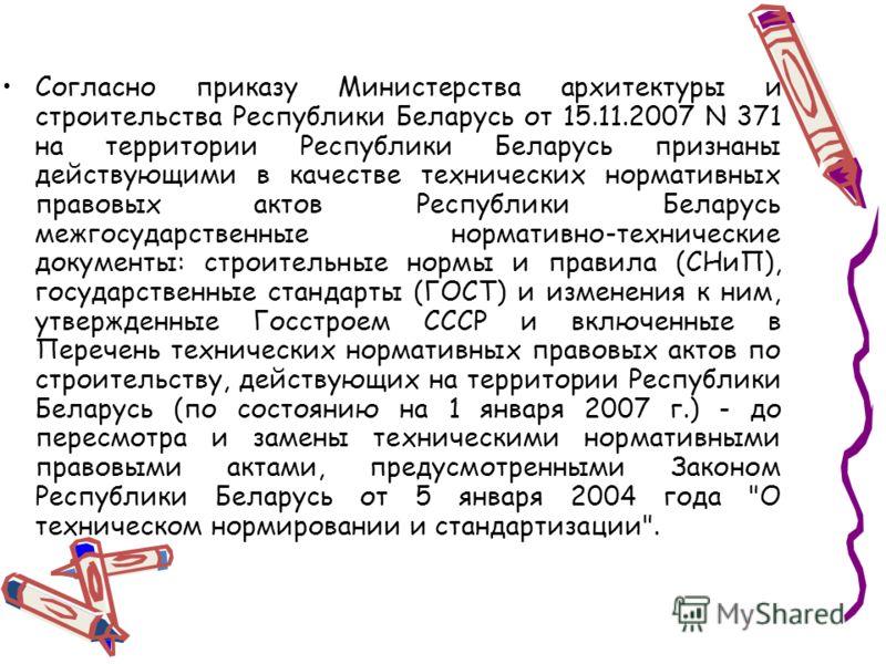 Согласно приказу Министерства архитектуры и строительства Республики Беларусь от 15.11.2007 N 371 на территории Республики Беларусь признаны действующими в качестве технических нормативных правовых актов Республики Беларусь межгосударственные нормати
