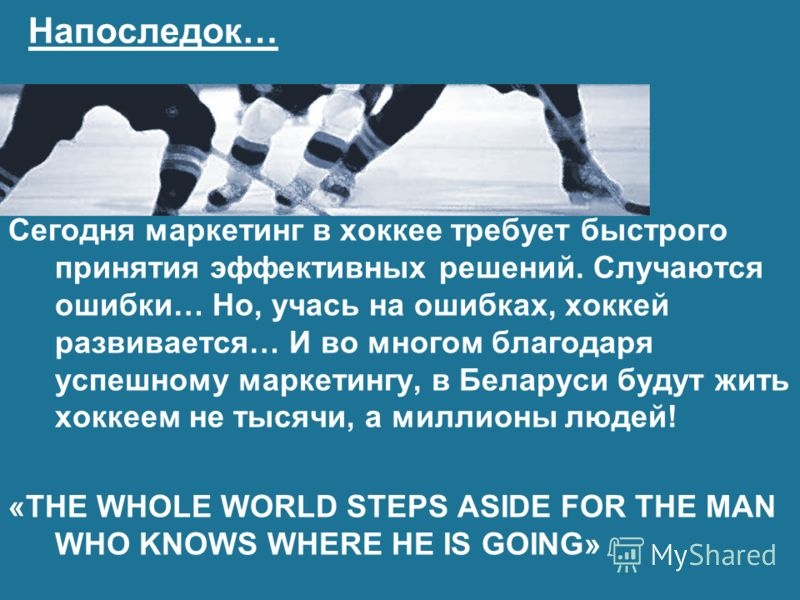 Напоследок… Сегодня маркетинг в хоккее требует быстрого принятия эффективных решений. Случаются ошибки… Но, учась на ошибках, хоккей развивается… И во многом благодаря успешному маркетингу, в Беларуси будут жить хоккеем не тысячи, а миллионы людей! «