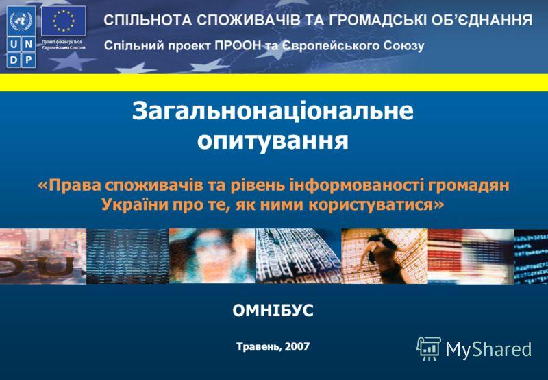 Загальнонаціональне опитування «Права споживачів та рівень інформованості громадян України про те, як ними користуватися» ОМНІБУС Травень, 2007