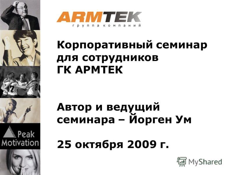 Корпоративный семинар для сотрудников ГК АРМТЕК Автор и ведущий семинара – Йорген Ум 25 октября 2009 г.