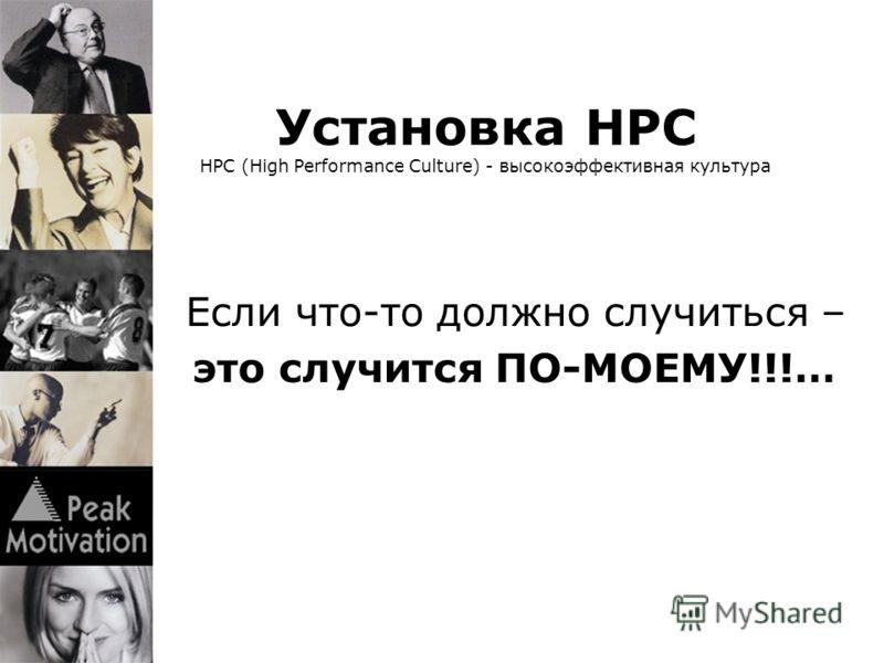 Установка HPC HPC (High Performance Culture) - высокоэффективная культура это случится ПО-МОЕМУ!!!… Если что-то должно случиться –